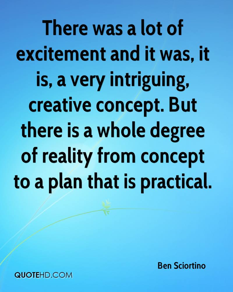 There was a lot of excitement and it was, it is, a very intriguing, creative concept. But there is a whole degree of reality from concept to a plan that is practical.