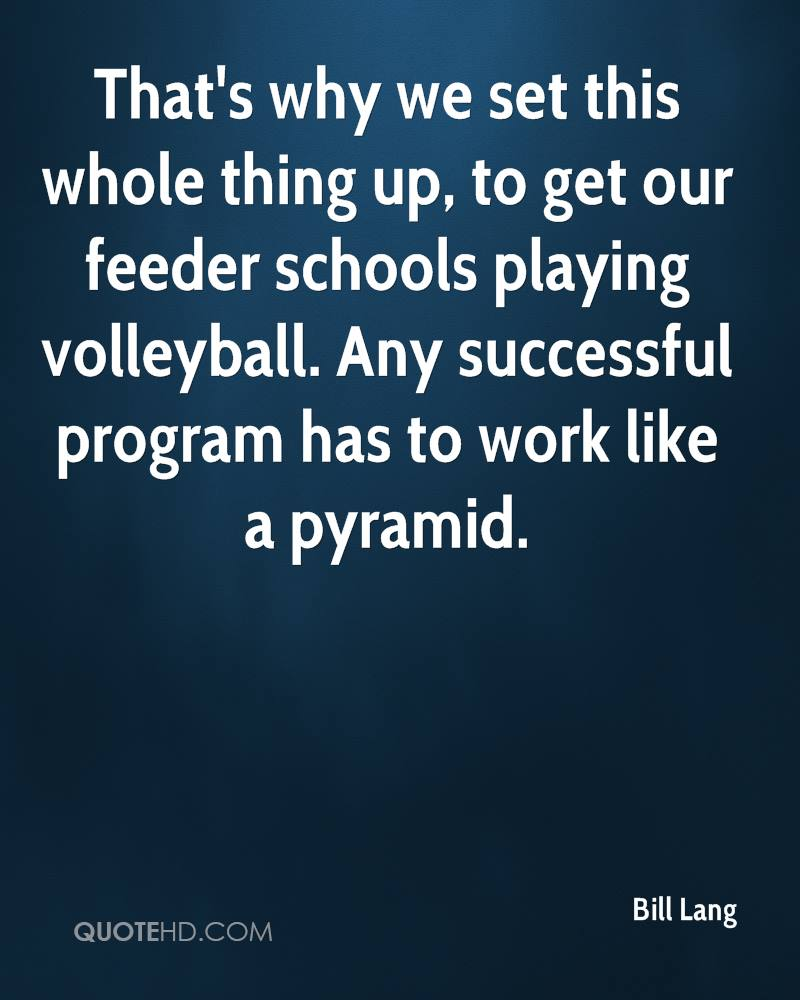 That's why we set this whole thing up, to get our feeder schools playing volleyball. Any successful program has to work like a pyramid.