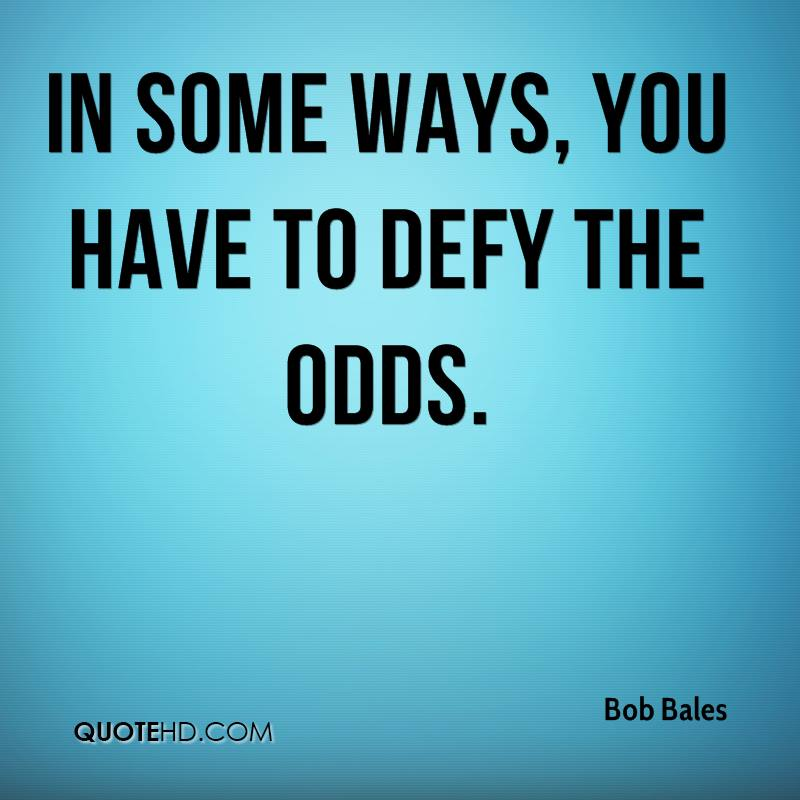 In some ways, you have to defy the odds.