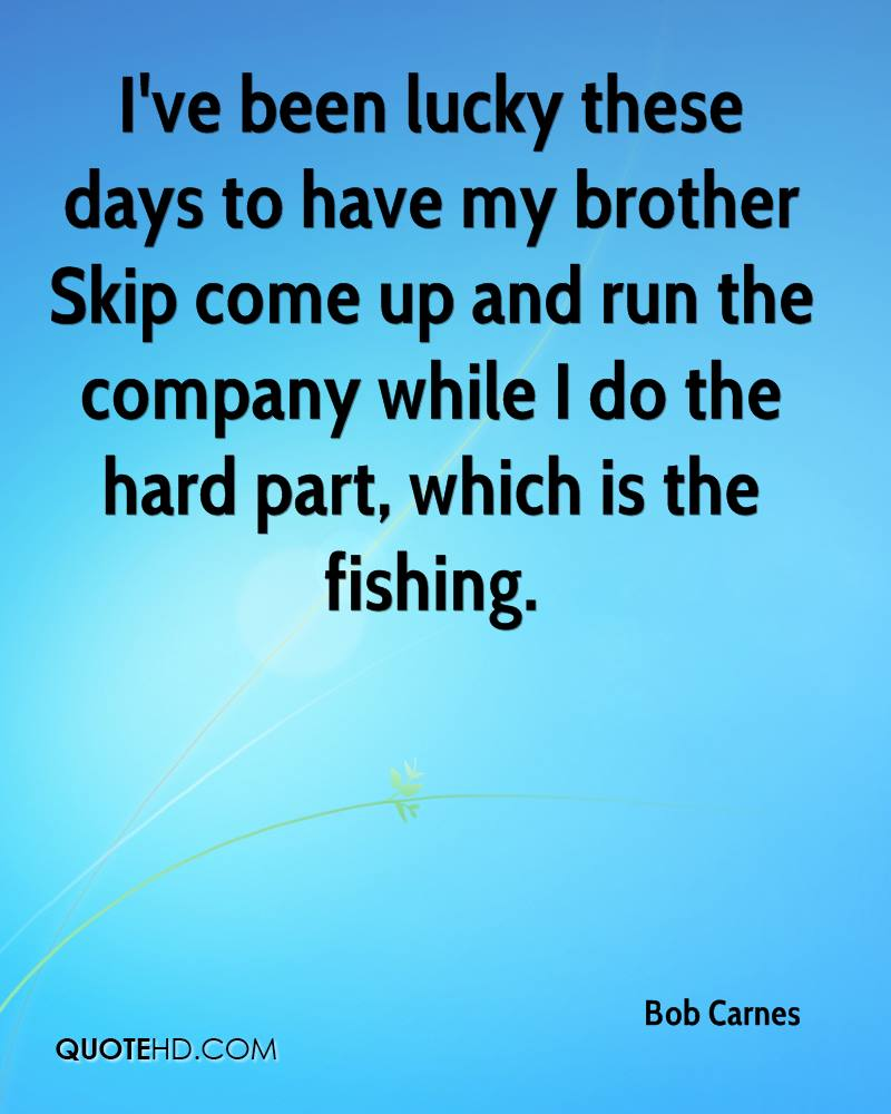 I've been lucky these days to have my brother Skip come up and run the company while I do the hard part, which is the fishing.