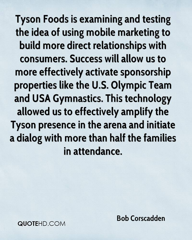 Tyson Foods is examining and testing the idea of using mobile marketing to build more direct relationships with consumers. Success will allow us to more effectively activate sponsorship properties like the U.S. Olympic Team and USA Gymnastics. This technology allowed us to effectively amplify the Tyson presence in the arena and initiate a dialog with more than half the families in attendance.