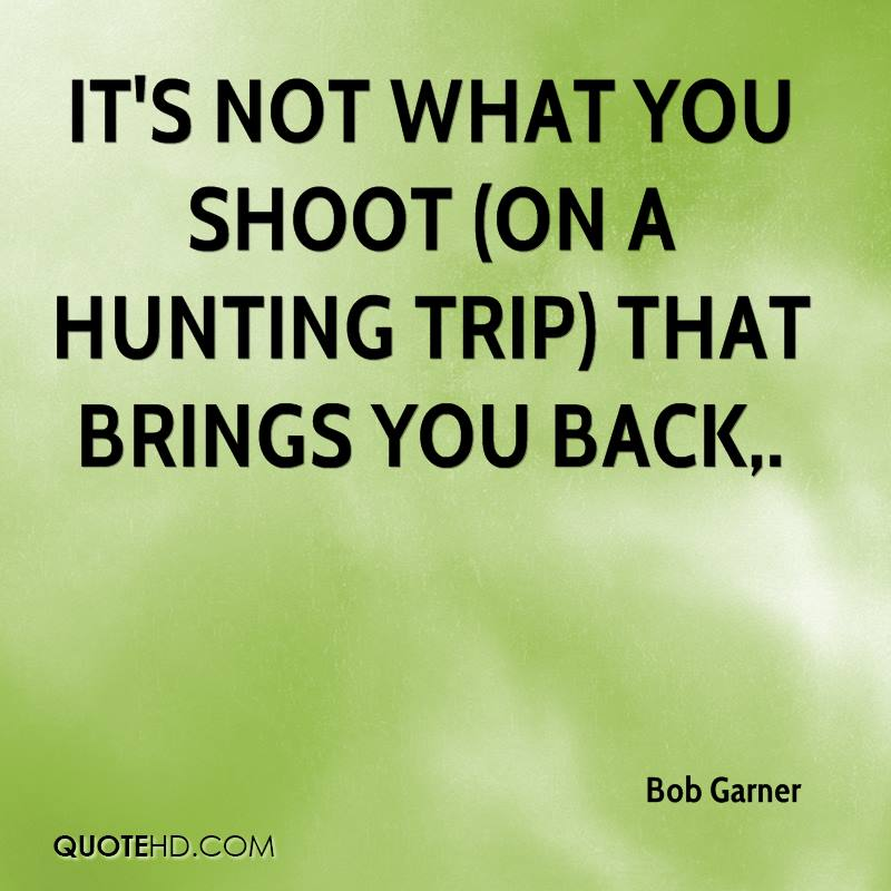 It's not what you shoot (on a hunting trip) that brings you back.