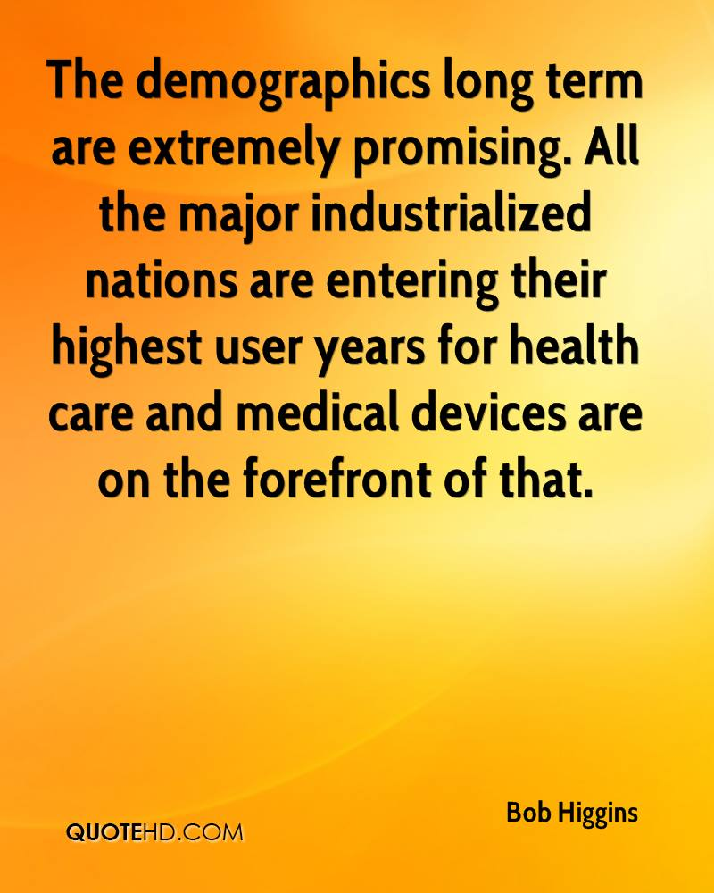 The demographics long term are extremely promising. All the major industrialized nations are entering their highest user years for health care and medical devices are on the forefront of that.