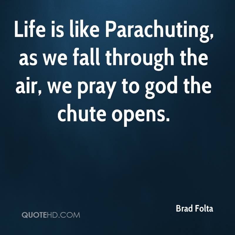 Life is like Parachuting, as we fall through the air, we pray to god the chute opens.