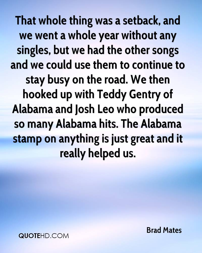 That whole thing was a setback, and we went a whole year without any singles, but we had the other songs and we could use them to continue to stay busy on the road. We then hooked up with Teddy Gentry of Alabama and Josh Leo who produced so many Alabama hits. The Alabama stamp on anything is just great and it really helped us.