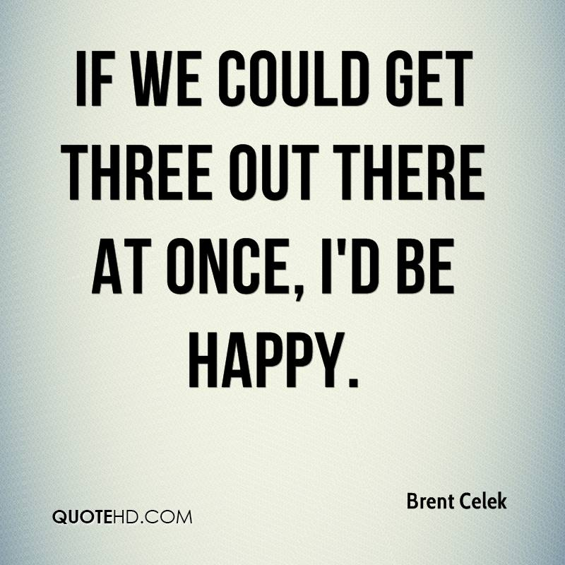 If we could get three out there at once, I'd be happy.