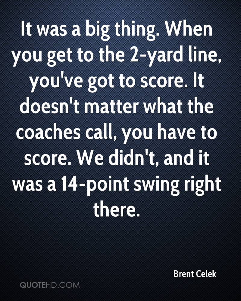 It was a big thing. When you get to the 2-yard line, you've got to score. It doesn't matter what the coaches call, you have to score. We didn't, and it was a 14-point swing right there.
