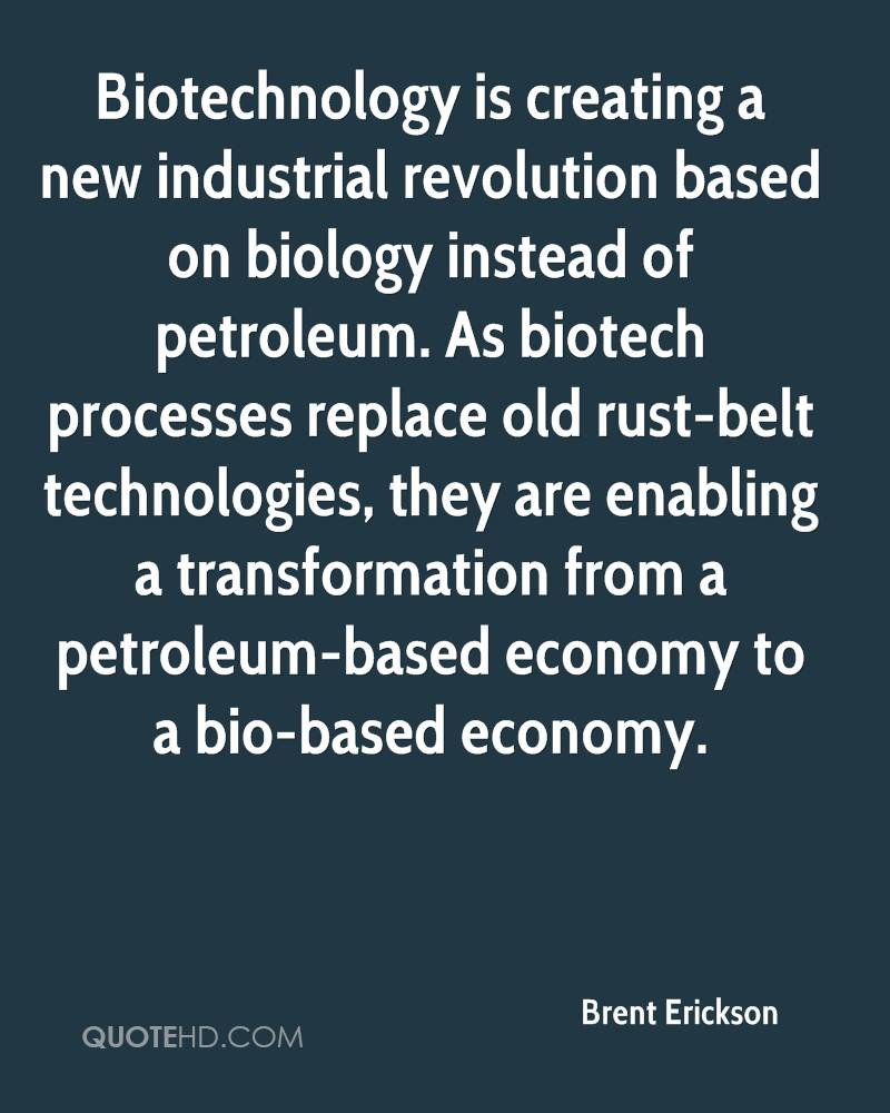 Biotechnology is creating a new industrial revolution based on biology instead of petroleum. As biotech processes replace old rust-belt technologies, they are enabling a transformation from a petroleum-based economy to a bio-based economy.
