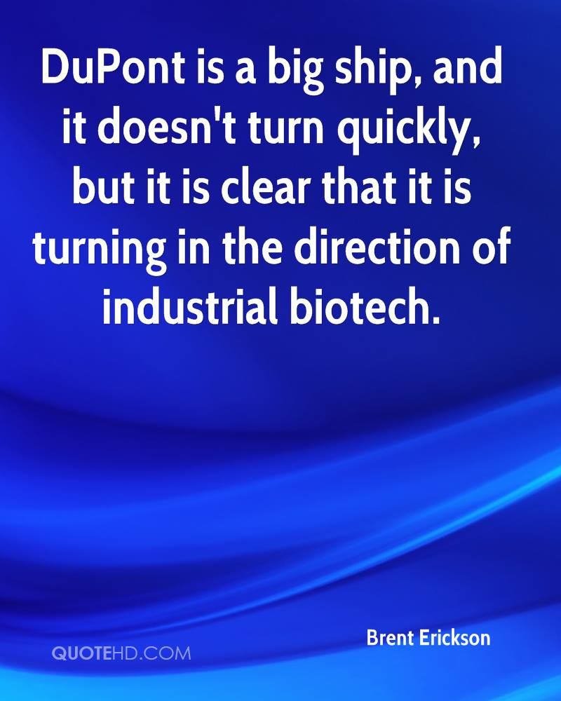 DuPont is a big ship, and it doesn't turn quickly, but it is clear that it is turning in the direction of industrial biotech.