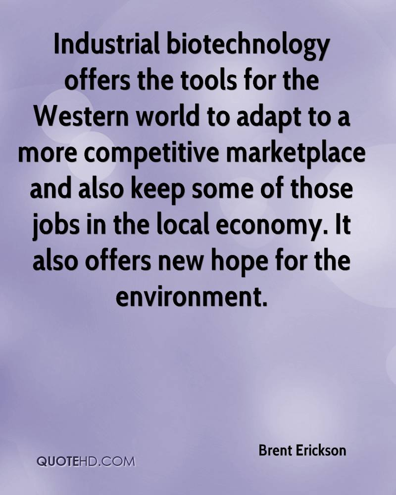 Industrial biotechnology offers the tools for the Western world to adapt to a more competitive marketplace and also keep some of those jobs in the local economy. It also offers new hope for the environment.
