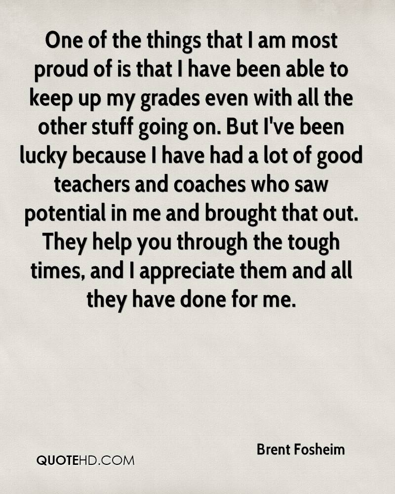 One of the things that I am most proud of is that I have been able to keep up my grades even with all the other stuff going on. But I've been lucky because I have had a lot of good teachers and coaches who saw potential in me and brought that out. They help you through the tough times, and I appreciate them and all they have done for me.