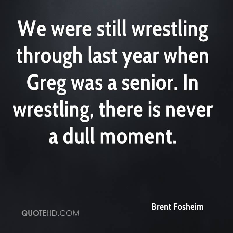 We were still wrestling through last year when Greg was a senior. In wrestling, there is never a dull moment.