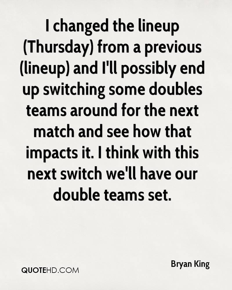 I changed the lineup (Thursday) from a previous (lineup) and I'll possibly end up switching some doubles teams around for the next match and see how that impacts it. I think with this next switch we'll have our double teams set.
