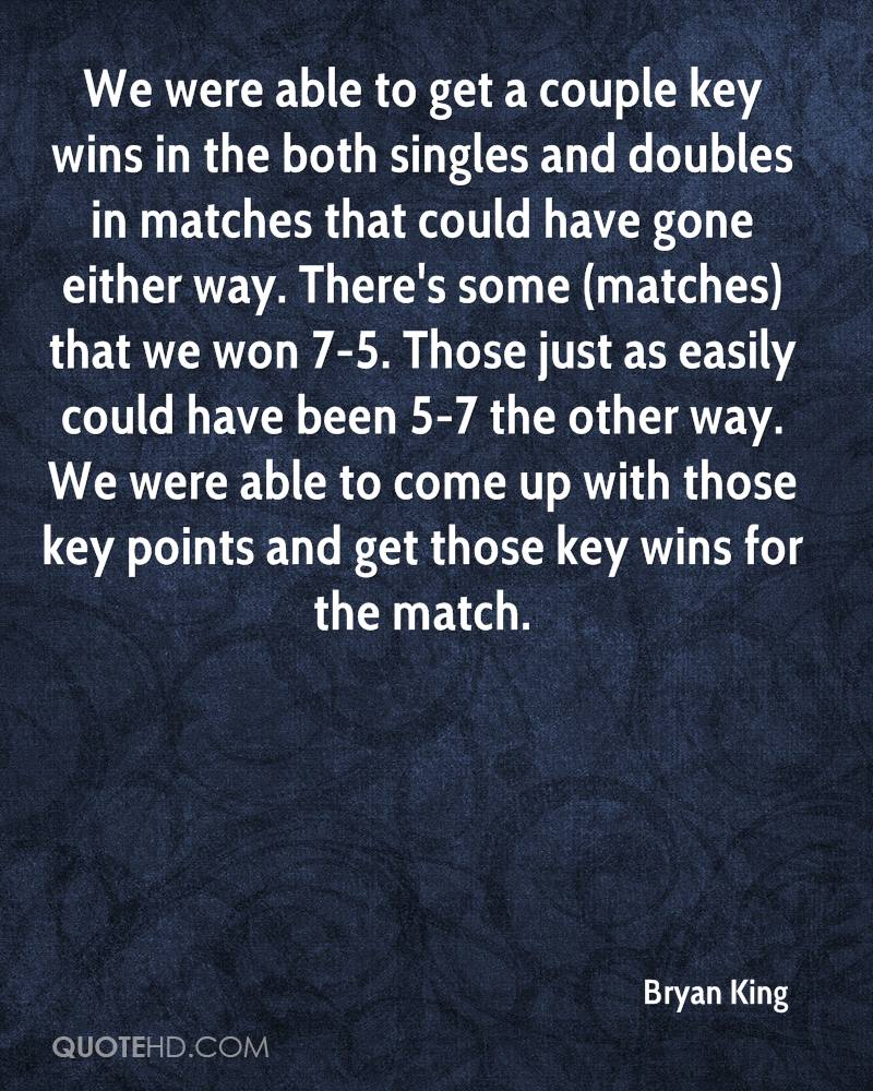 We were able to get a couple key wins in the both singles and doubles in matches that could have gone either way. There's some (matches) that we won 7-5. Those just as easily could have been 5-7 the other way. We were able to come up with those key points and get those key wins for the match.