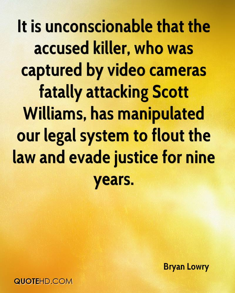 It is unconscionable that the accused killer, who was captured by video cameras fatally attacking Scott Williams, has manipulated our legal system to flout the law and evade justice for nine years.
