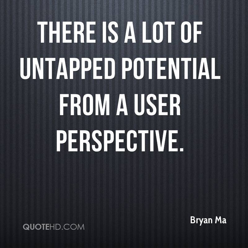 There is a lot of untapped potential from a user perspective.