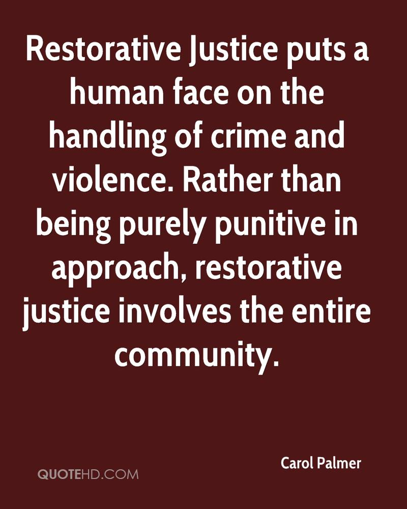 Restorative Justice puts a human face on the handling of crime and violence. Rather than being purely punitive in approach, restorative justice involves the entire community.