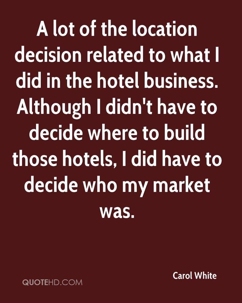 A lot of the location decision related to what I did in the hotel business. Although I didn't have to decide where to build those hotels, I did have to decide who my market was.