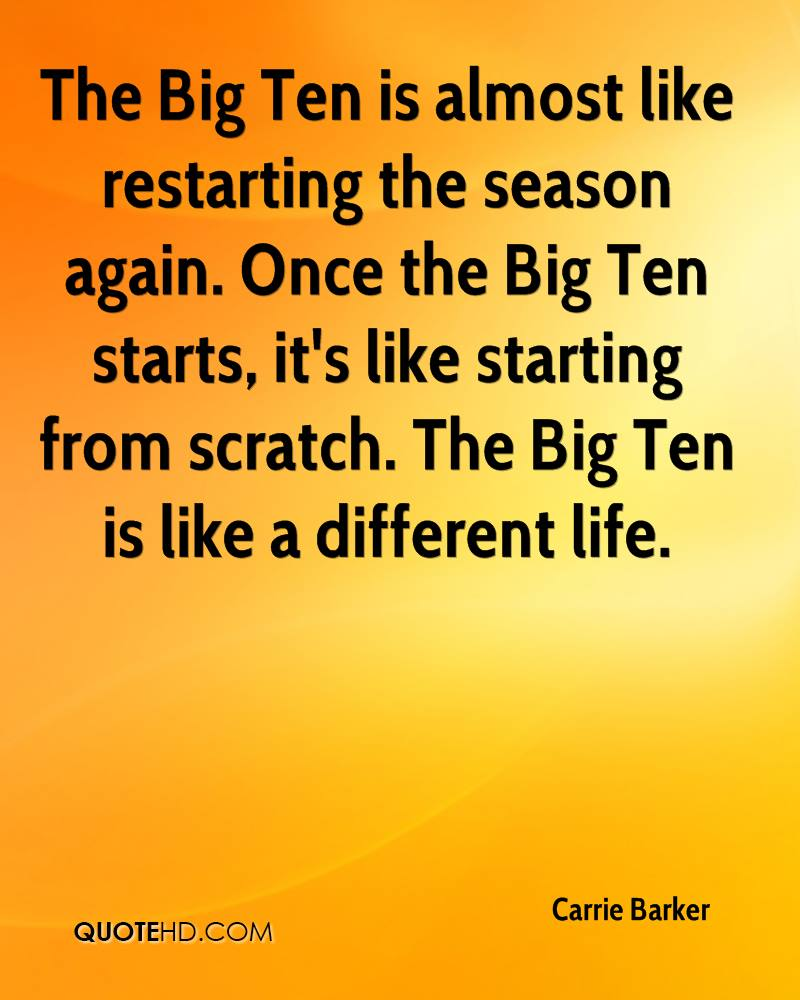 The Big Ten is almost like restarting the season again. Once the Big Ten starts, it's like starting from scratch. The Big Ten is like a different life.