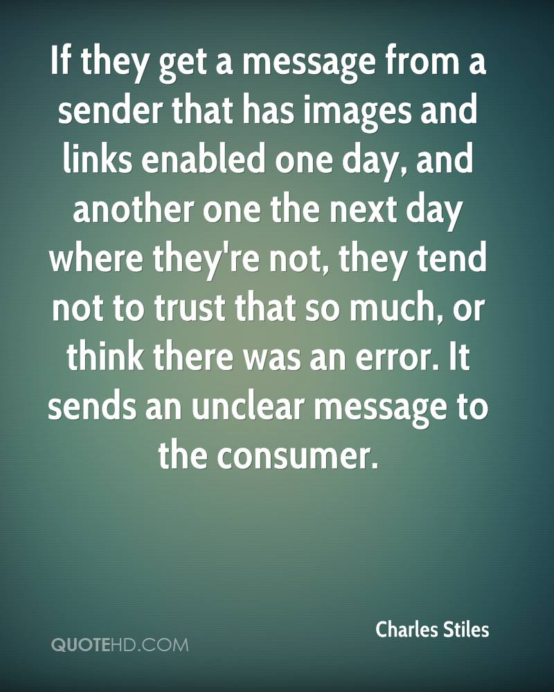 If they get a message from a sender that has images and links enabled one day, and another one the next day where they're not, they tend not to trust that so much, or think there was an error. It sends an unclear message to the consumer.