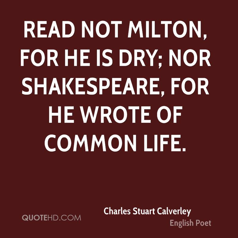 Read not Milton, for he is dry; nor Shakespeare, for he wrote of common life.
