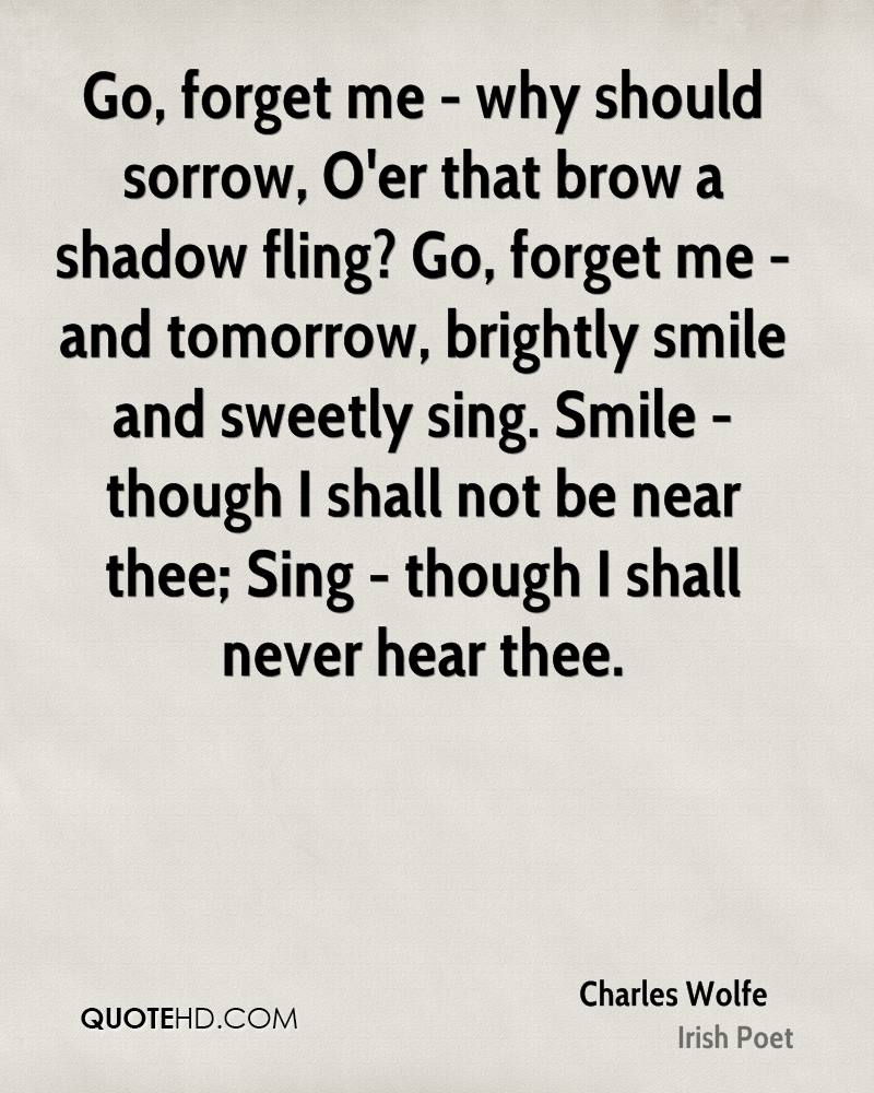 Go, forget me - why should sorrow, O'er that brow a shadow fling? Go, forget me - and tomorrow, brightly smile and sweetly sing. Smile - though I shall not be near thee; Sing - though I shall never hear thee.