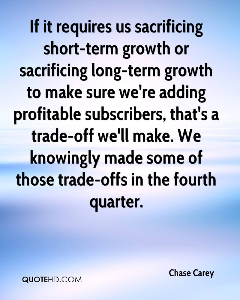 If it requires us sacrificing short-term growth or sacrificing long-term growth to make sure we're adding profitable subscribers, that's a trade-off we'll make. We knowingly made some of those trade-offs in the fourth quarter.