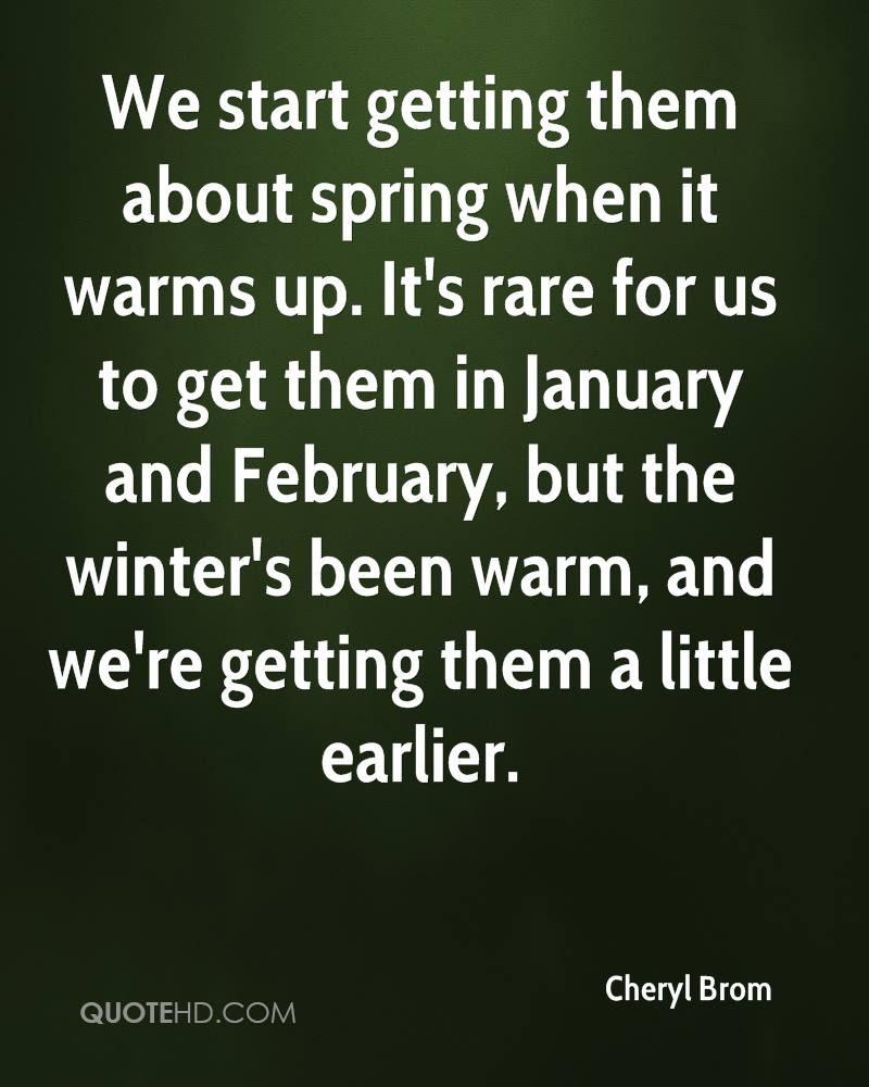 We start getting them about spring when it warms up. It's rare for us to get them in January and February, but the winter's been warm, and we're getting them a little earlier.