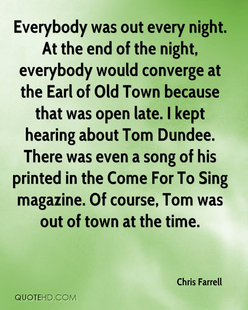 Everybody was out every night. At the end of the night, everybody would converge at the Earl of Old Town because that was open late. I kept hearing about Tom Dundee. There was even a song of his printed in the Come For To Sing magazine. Of course, Tom was out of town at the time.