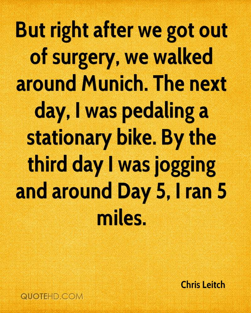 But right after we got out of surgery, we walked around Munich. The next day, I was pedaling a stationary bike. By the third day I was jogging and around Day 5, I ran 5 miles.