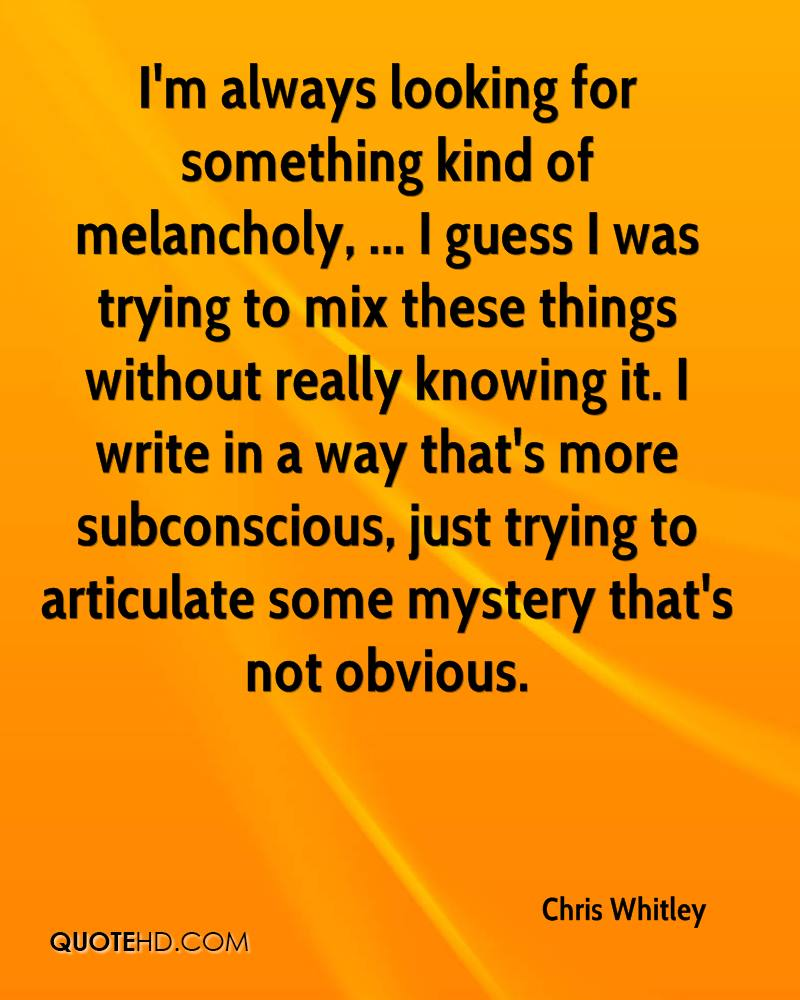 I'm always looking for something kind of melancholy, ... I guess I was trying to mix these things without really knowing it. I write in a way that's more subconscious, just trying to articulate some mystery that's not obvious.