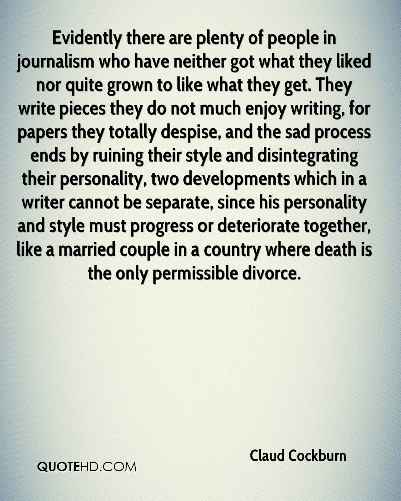 Evidently there are plenty of people in journalism who have neither got what they liked nor quite grown to like what they get. They write pieces they do not much enjoy writing, for papers they totally despise, and the sad process ends by ruining their style and disintegrating their personality, two developments which in a writer cannot be separate, since his personality and style must progress or deteriorate together, like a married couple in a country where death is the only permissible divorce.