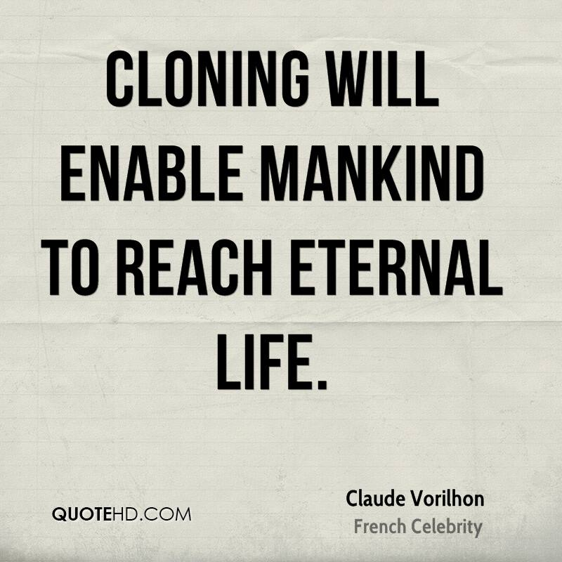 Cloning will enable mankind to reach eternal life.