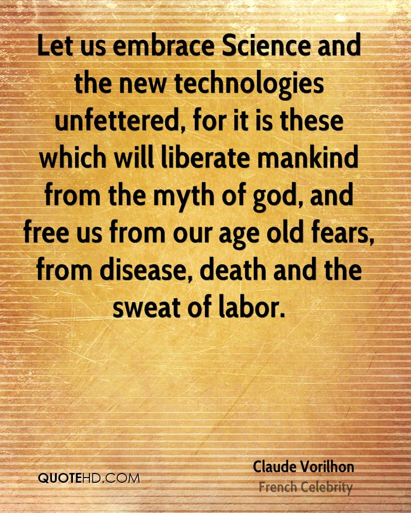 Let us embrace Science and the new technologies unfettered, for it is these which will liberate mankind from the myth of god, and free us from our age old fears, from disease, death and the sweat of labor.
