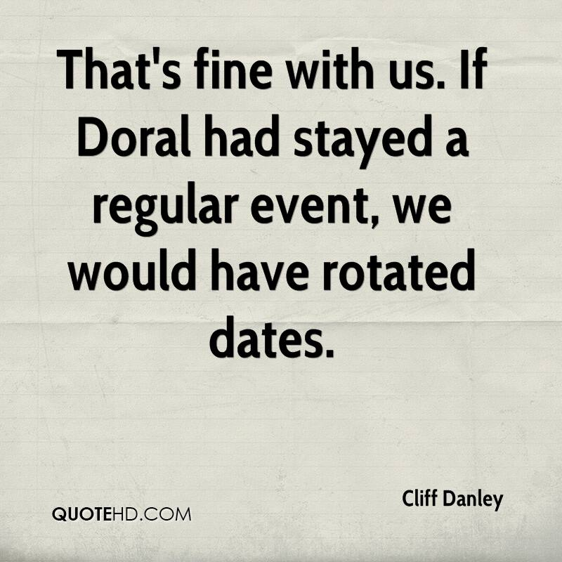 That's fine with us. If Doral had stayed a regular event, we would have rotated dates.