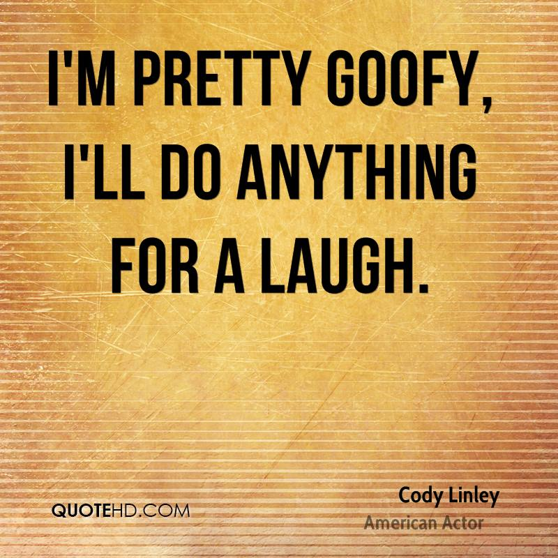 I'm pretty goofy, I'll do anything for a laugh.