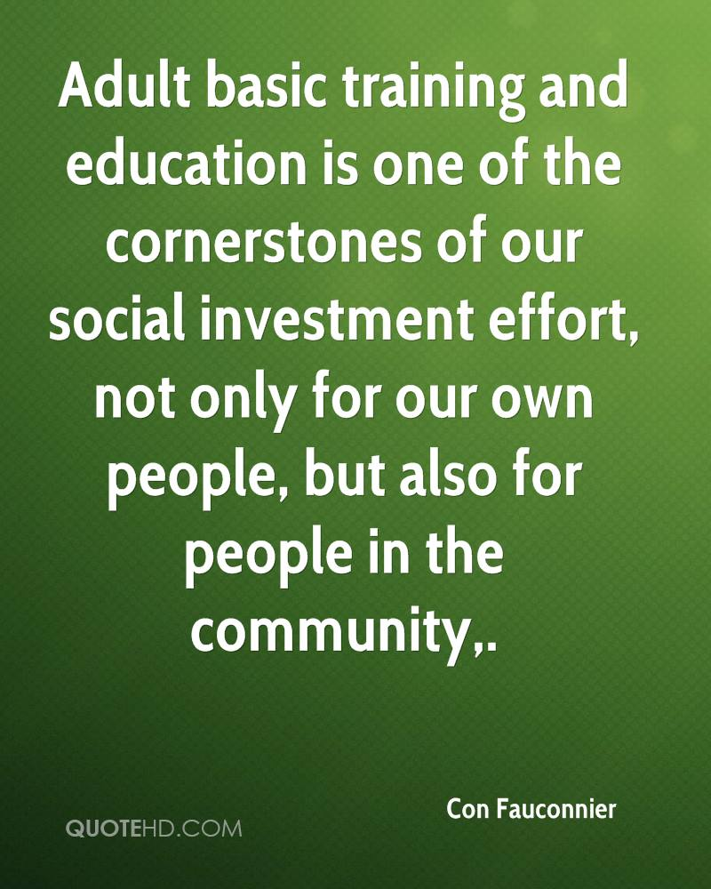 Adult basic training and education is one of the cornerstones of our social investment effort, not only for our own people, but also for people in the community.