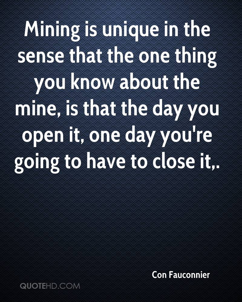 Mining is unique in the sense that the one thing you know about the mine, is that the day you open it, one day you're going to have to close it.