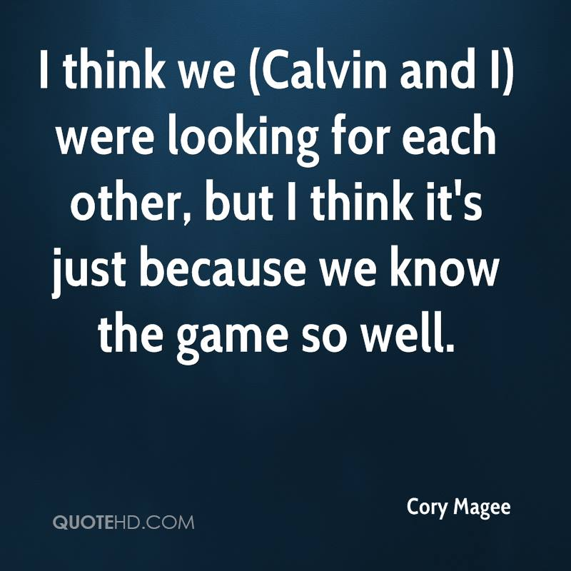 I think we (Calvin and I) were looking for each other, but I think it's just because we know the game so well.
