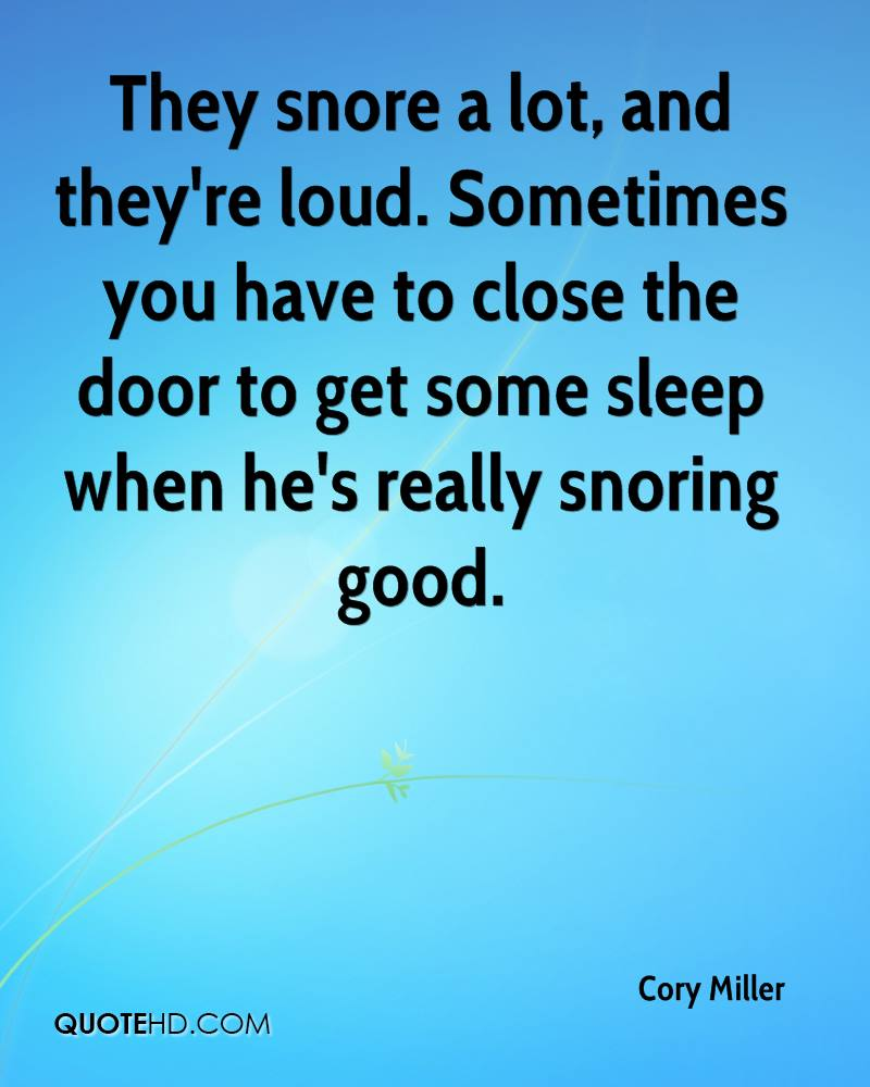 They snore a lot, and they're loud. Sometimes you have to close the door to get some sleep when he's really snoring good.