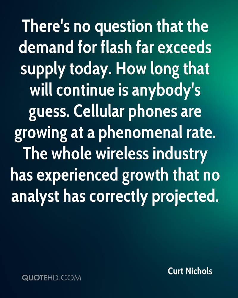There's no question that the demand for flash far exceeds supply today. How long that will continue is anybody's guess. Cellular phones are growing at a phenomenal rate. The whole wireless industry has experienced growth that no analyst has correctly projected.