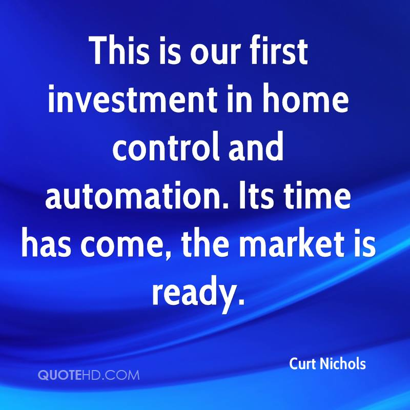 This is our first investment in home control and automation. Its time has come, the market is ready.