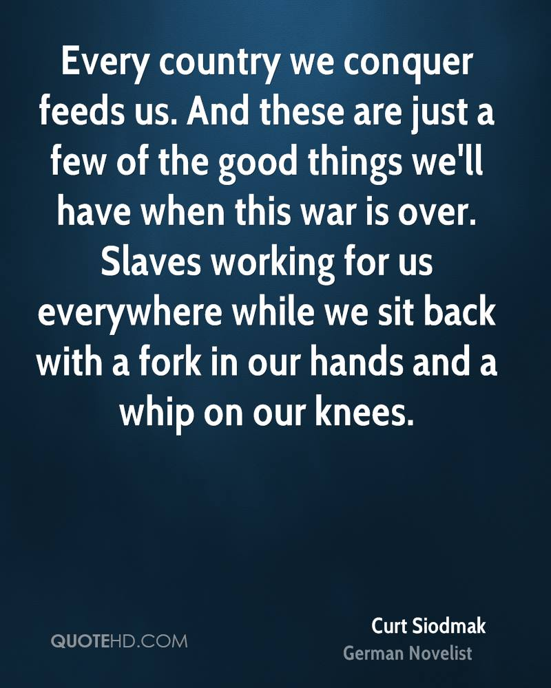 Every country we conquer feeds us. And these are just a few of the good things we'll have when this war is over. Slaves working for us everywhere while we sit back with a fork in our hands and a whip on our knees.