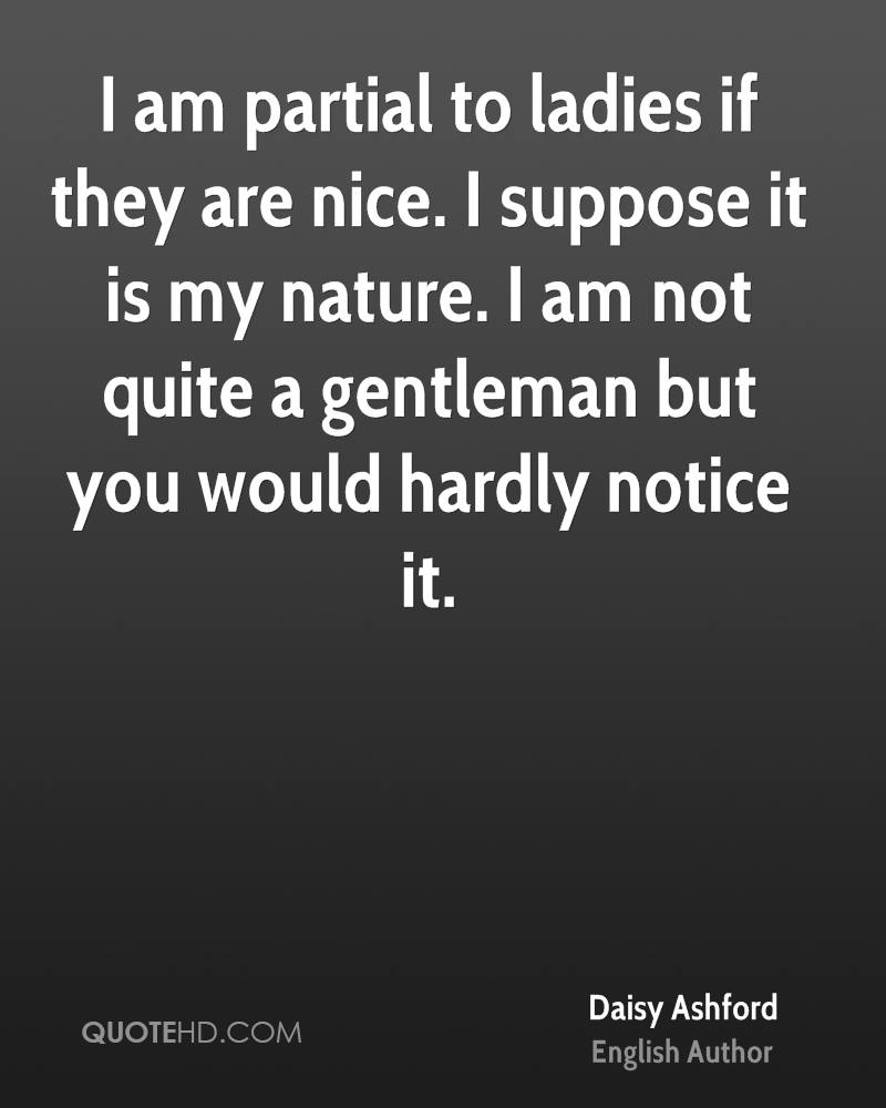 I am partial to ladies if they are nice. I suppose it is my nature. I am not quite a gentleman but you would hardly notice it.