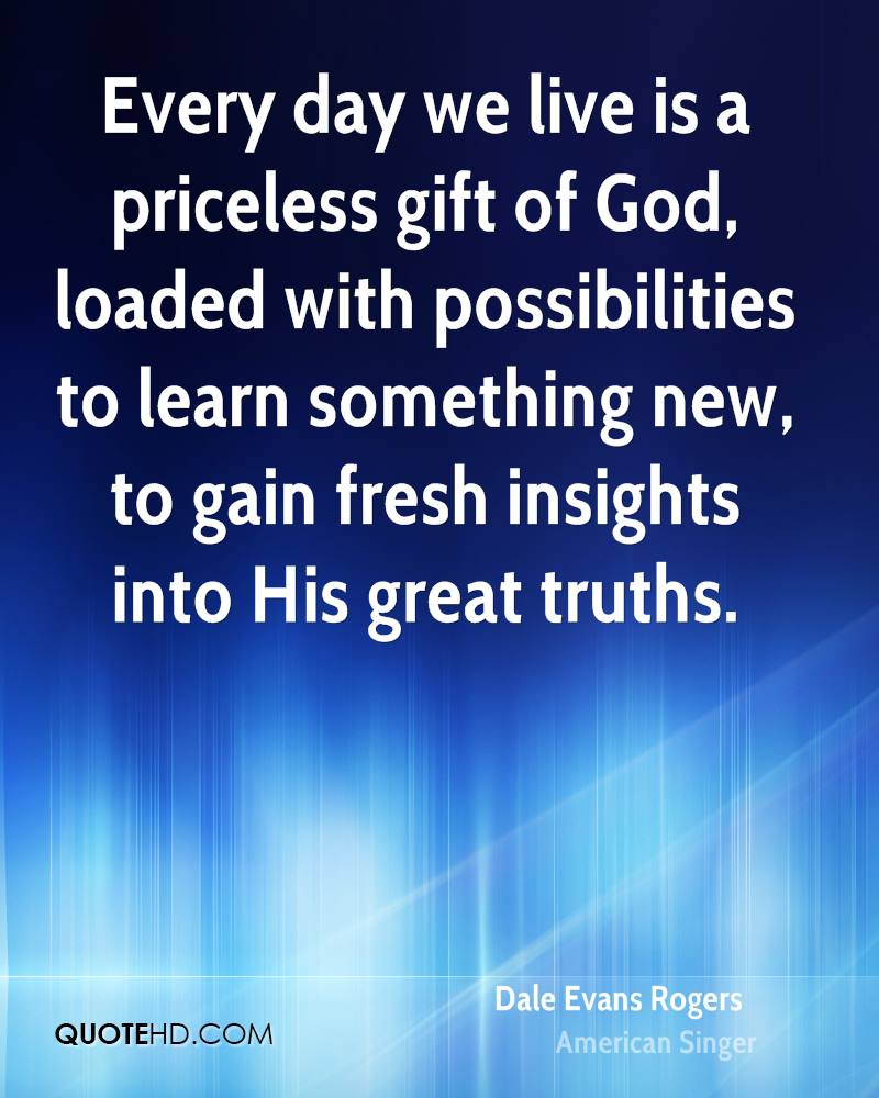Every day we live is a priceless gift of God, loaded with possibilities to learn something new, to gain fresh insights into His great truths.