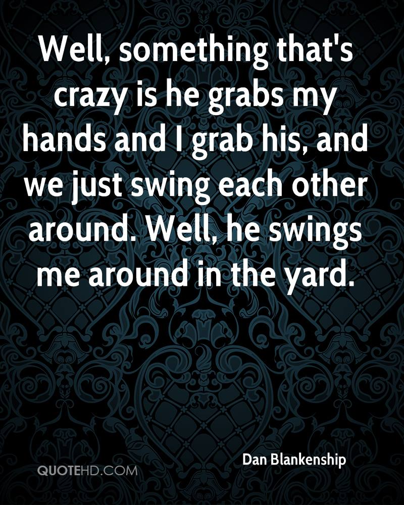 Well, something that's crazy is he grabs my hands and I grab his, and we just swing each other around. Well, he swings me around in the yard.