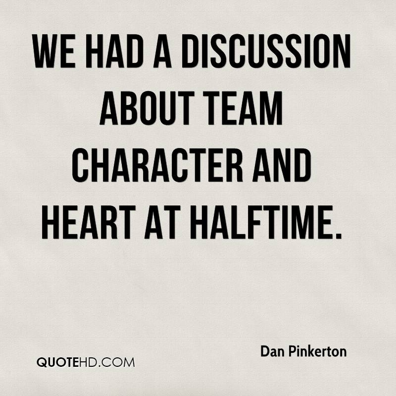 We had a discussion about team character and heart at halftime.