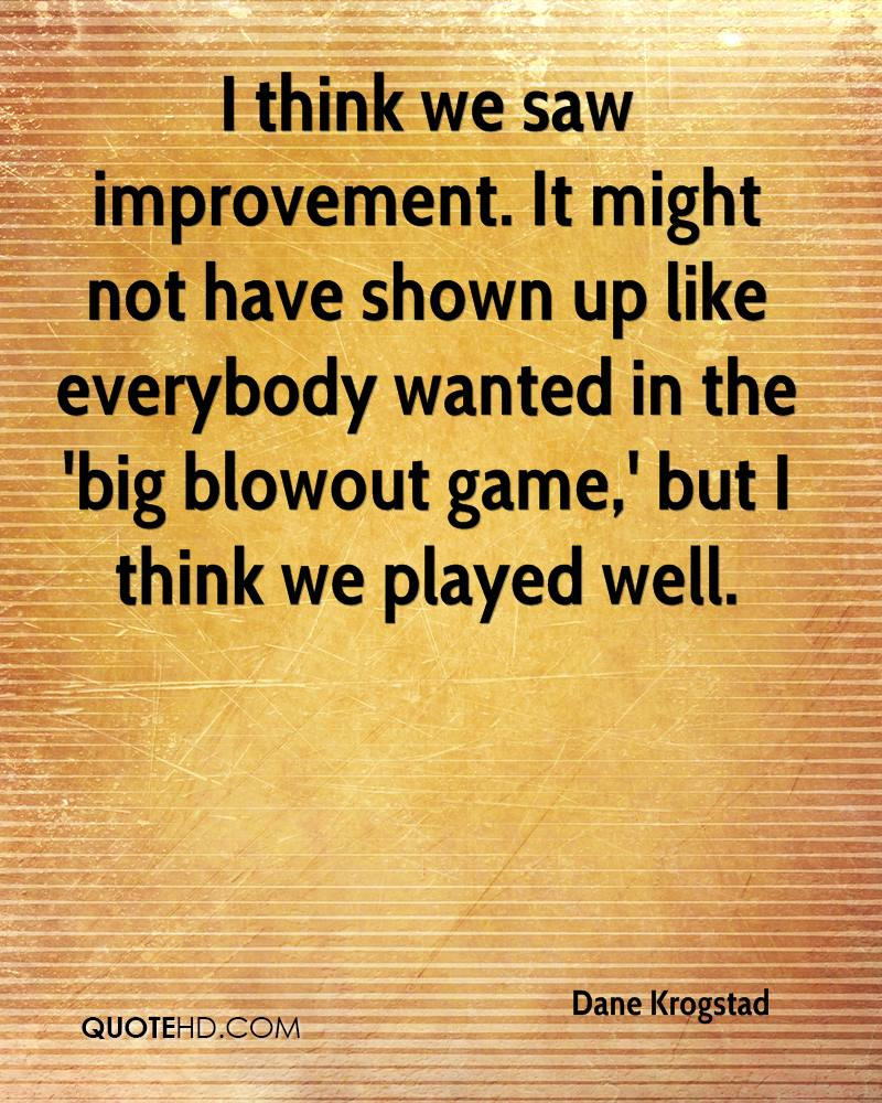 I think we saw improvement. It might not have shown up like everybody wanted in the 'big blowout game,' but I think we played well.