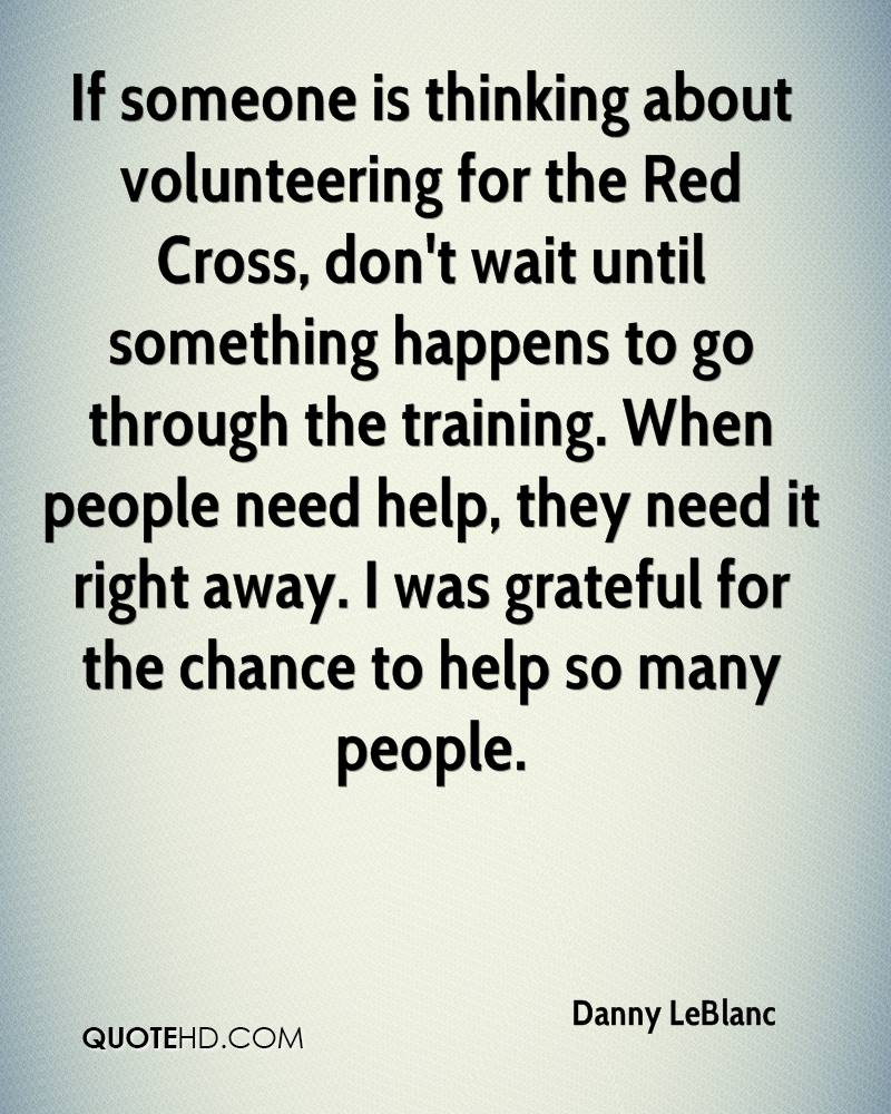 If someone is thinking about volunteering for the Red Cross, don't wait until something happens to go through the training. When people need help, they need it right away. I was grateful for the chance to help so many people.