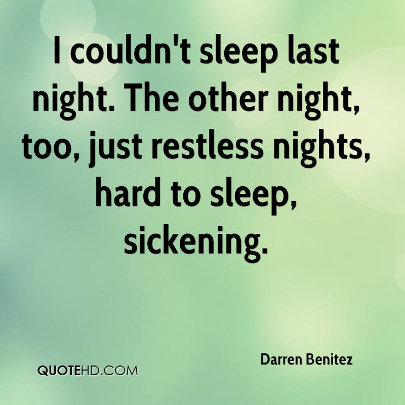 I couldn't sleep last night. The other night, too, just restless nights, hard to sleep, sickening.